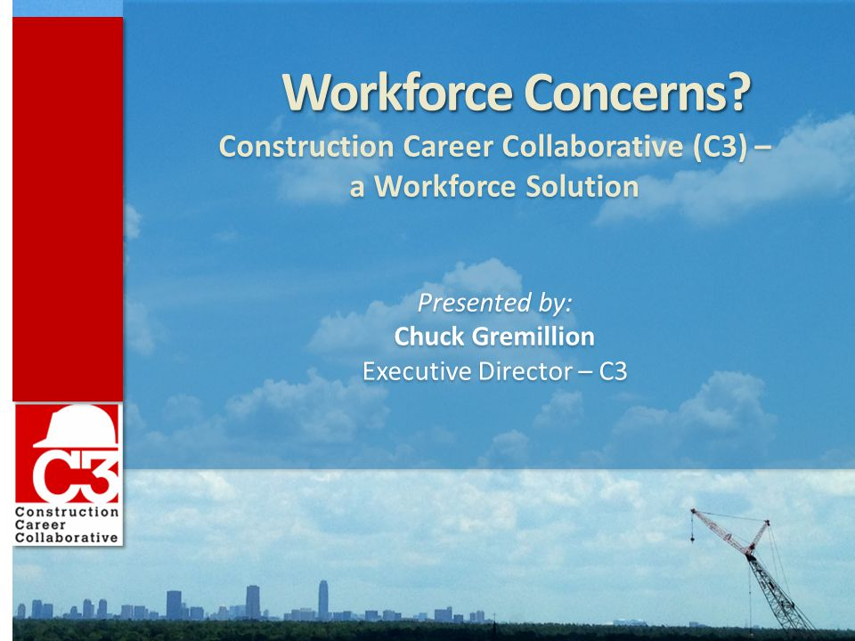 www.constructioncareercollaborative.org Contractors: ✓ Become an Accredited C3 Employer ✓ Use influence to encourage Owners to specify C3 criteria in contracts ✓ Encourage Specialty Contractors to become Accredited ✓ Lead by example ✓ Invest in our greatest asset – our employees.