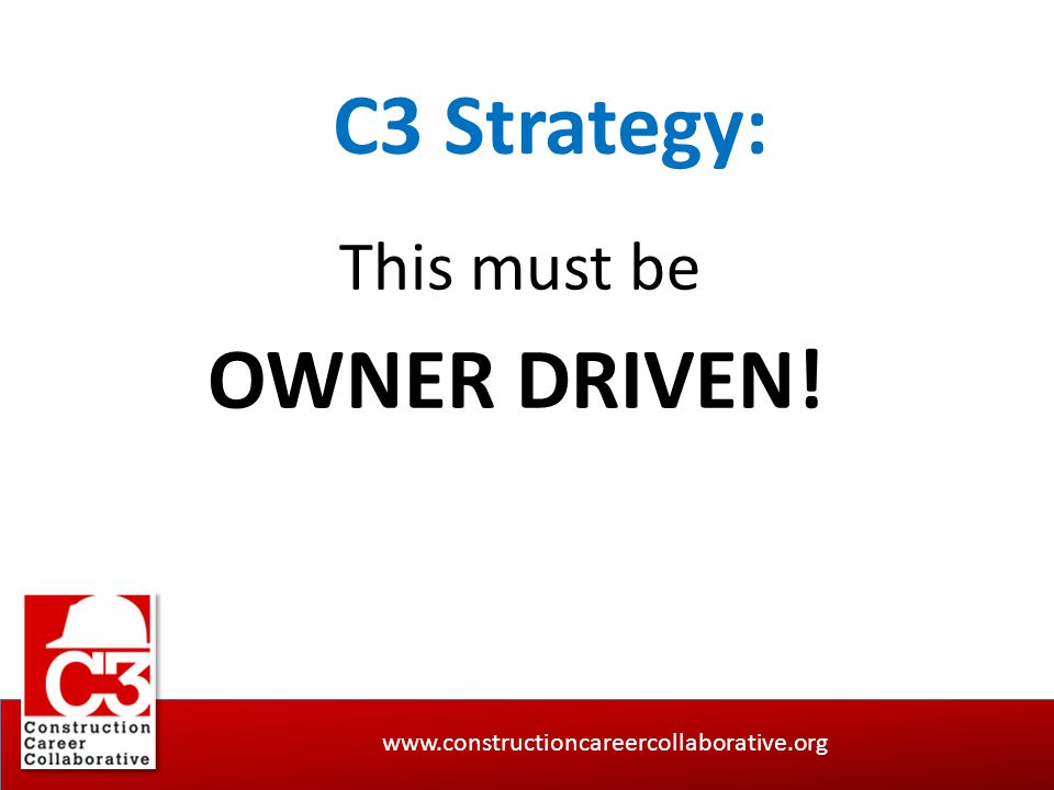 www.constructioncareercollaborative.org C3 Strategy: This must be OWNER DRIVEN!