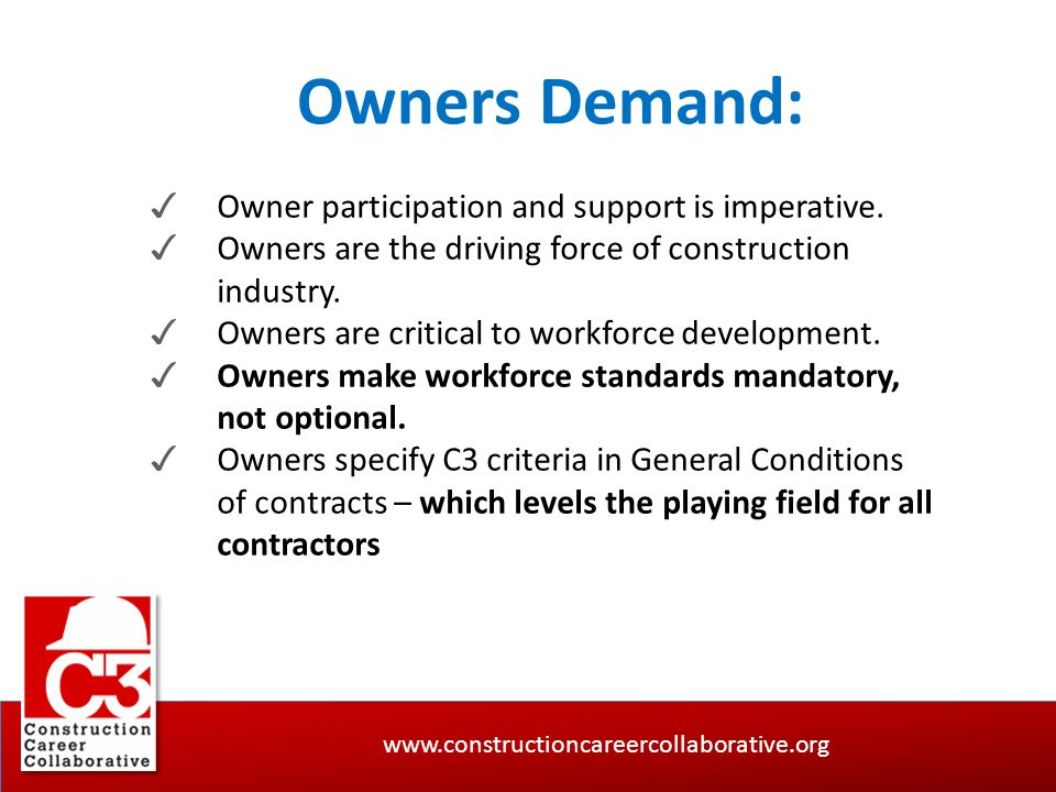 www.constructioncareercollaborative.org Owners Demand: ✓ Owner participation and support is imperative. ✓ Owners are the driving force of construction