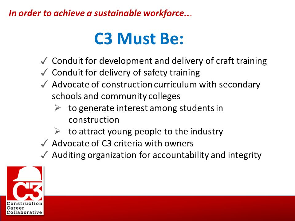 In order to achieve a sustainable workforce... C3 Must Be: ✓ Conduit for development and delivery of craft training ✓ Conduit for delivery of safety t