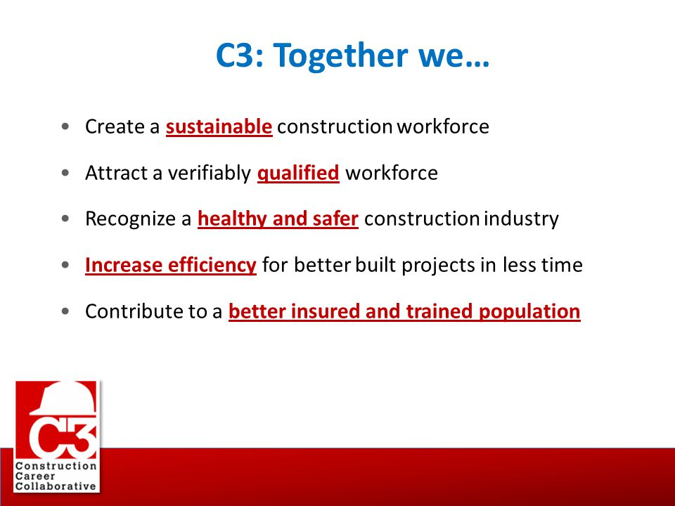 C3: Together we… Create a sustainable construction workforce Attract a verifiably qualified workforce Recognize a healthy and safer construction indus