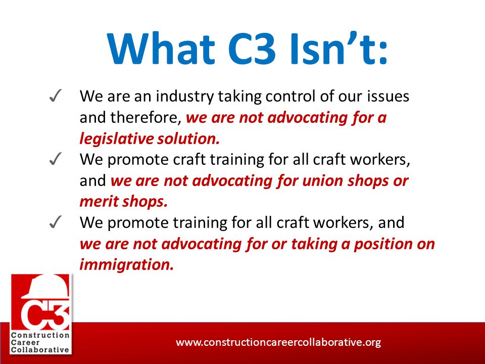 www.constructioncareercollaborative.org What C3 Isn't: ✓ We are an industry taking control of our issues and therefore, we are not advocating for a le