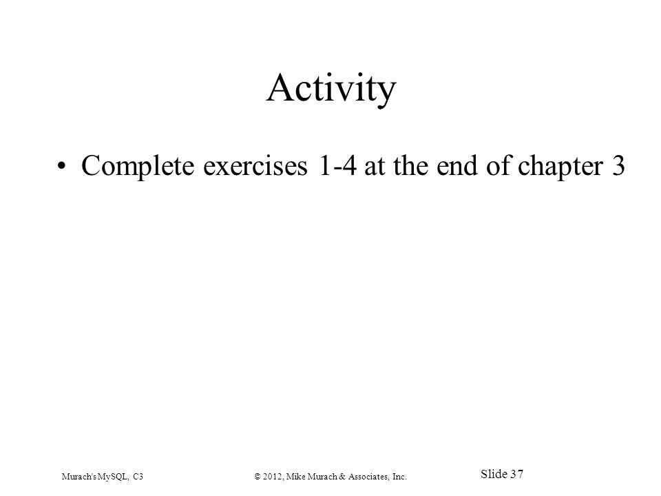 Activity Complete exercises 1-4 at the end of chapter 3 Murach s MySQL, C3© 2012, Mike Murach & Associates, Inc.