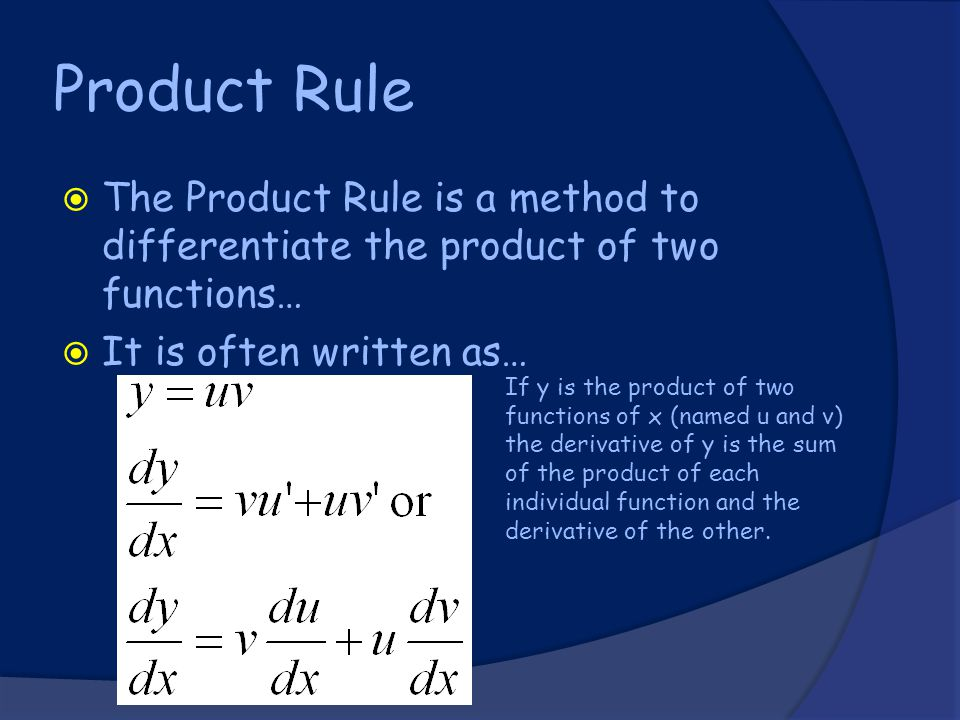 Product Rule  The Product Rule is a method to differentiate the product of two functions…  It is often written as… If y is the product of two functions of x (named u and v) the derivative of y is the sum of the product of each individual function and the derivative of the other.