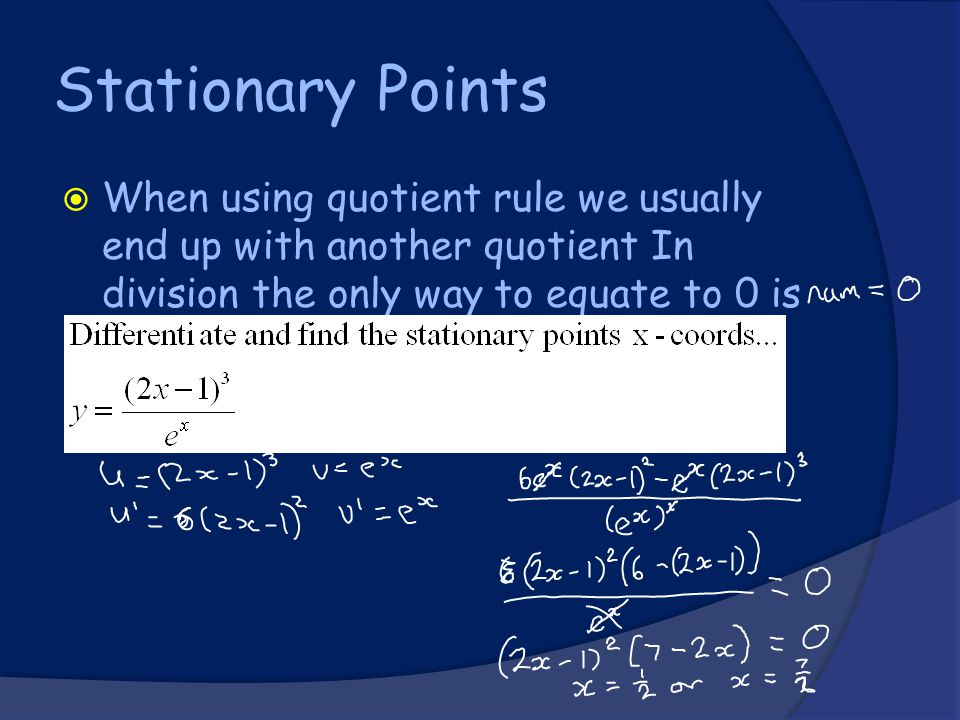 Stationary Points  When using quotient rule we usually end up with another quotient In division the only way to equate to 0 is to have a numerator of 0.