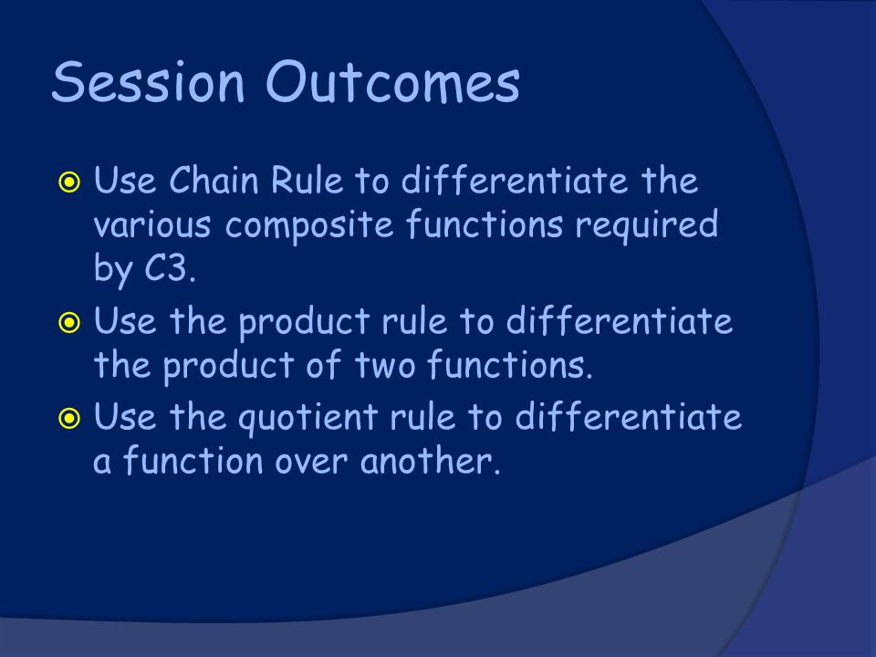 Session Outcomes  Use Chain Rule to differentiate the various composite functions required by C3.