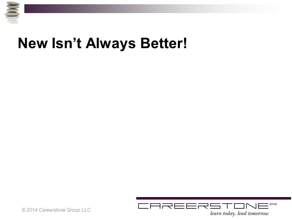 New Isn't Always Better! © 2014 Careerstone Group LLC