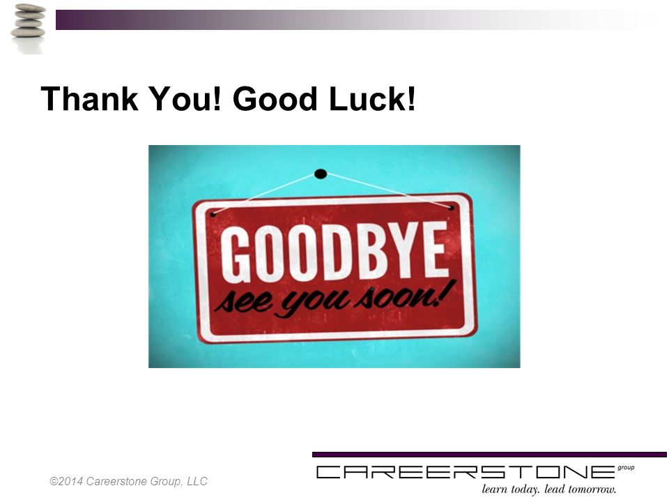 Thank You! Good Luck! ©2014 Careerstone Group, LLC