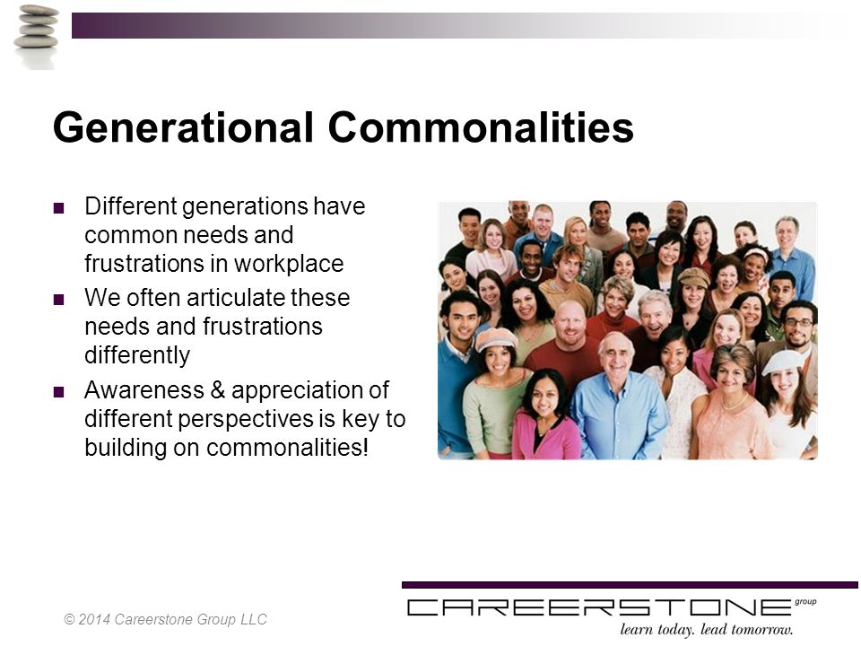 Generational Commonalities Different generations have common needs and frustrations in workplace We often articulate these needs and frustrations differently Awareness & appreciation of different perspectives is key to building on commonalities.