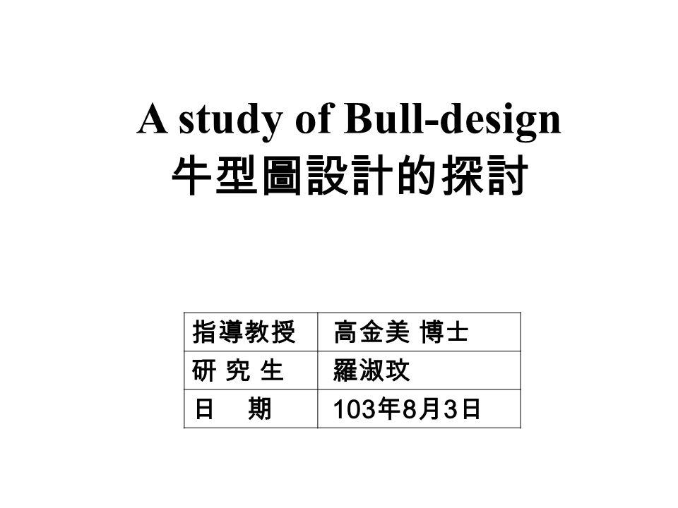 A study of Bull-design 牛型圖設計的探討 指導教授 高金美 博士 研 究 生研 究 生 羅淑玟 日 期 103 年 8 月 3 日