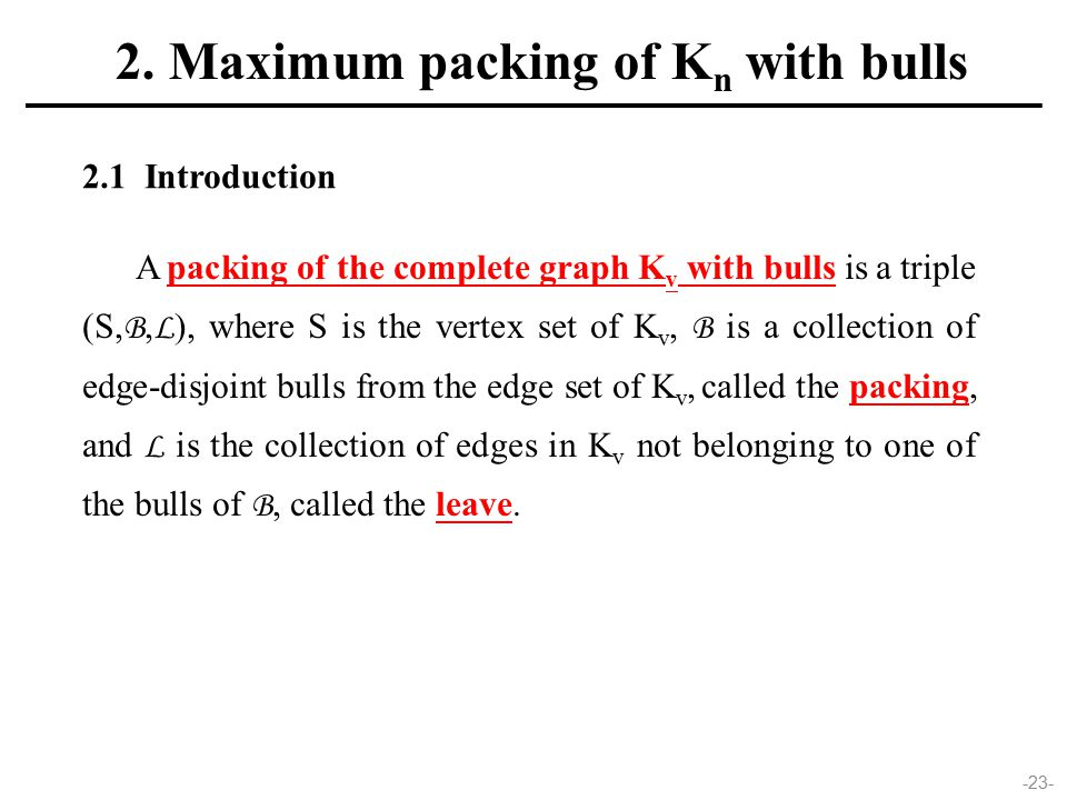 -23- A packing of the complete graph K v with bulls is a triple (S, B, L ), where S is the vertex set of K v, B is a collection of edge-disjoint bulls from the edge set of K v, called the packing, and L is the collection of edges in K v not belonging to one of the bulls of B, called the leave.