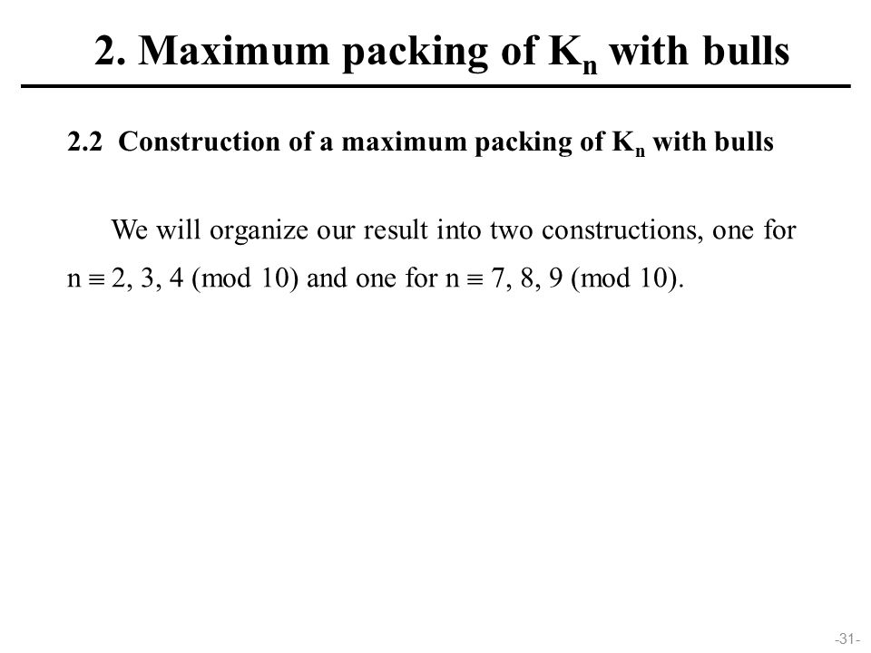 -31- 2.2 Construction of a maximum packing of K n with bulls We will organize our result into two constructions, one for n  2, 3, 4 (mod 10) and one for n  7, 8, 9 (mod 10).