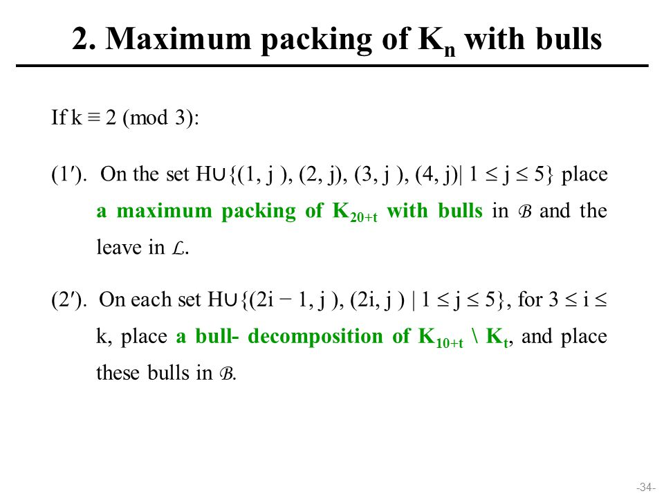 -34- If k ≡ 2 (mod 3): (1′). On the set H ∪ {(1, j ), (2, j), (3, j ), (4, j)| 1  j  5} place a maximum packing of K 20+t with bulls in B and the le