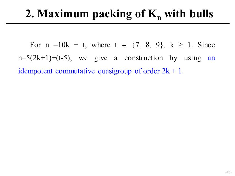 -41- For n =10k + t, where t  {7, 8, 9}, k  1. Since n=5(2k+1)+(t-5), we give a construction by using an idempotent commutative quasigroup of order