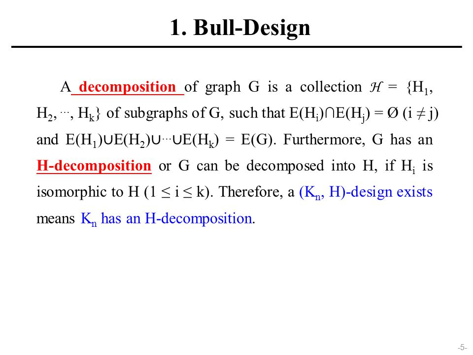 A decomposition of graph G is a collection H = {H 1, H 2, …, H k } of subgraphs of G, such that E(H i )∩E(H j ) = Ø (i ≠ j) and E(H 1 ) ∪ E(H 2 ) ∪ … ∪ E(H k ) = E(G).