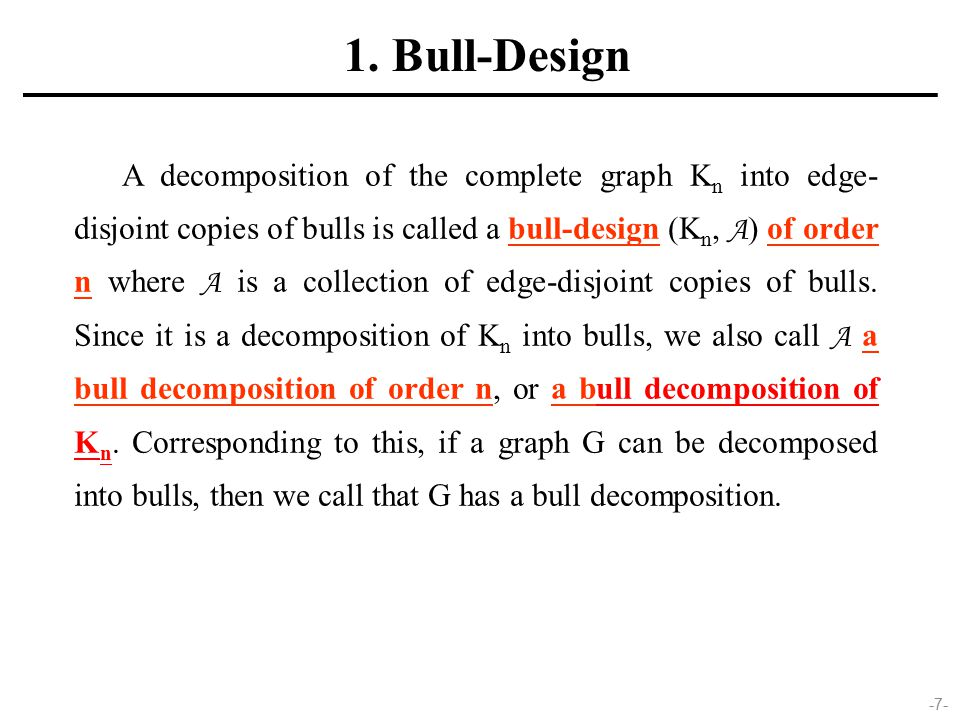 -7- A decomposition of the complete graph K n into edge- disjoint copies of bulls is called a bull-design (K n, A ) of order n where A is a collection of edge-disjoint copies of bulls.