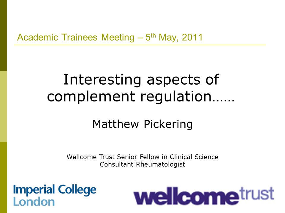 Academic Trainees Meeting – 5 th May, 2011 Interesting aspects of complement regulation…… Matthew Pickering Wellcome Trust Senior Fellow in Clinical Science Consultant Rheumatologist