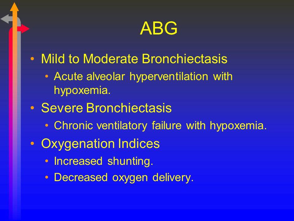 ABG Mild to Moderate Bronchiectasis Acute alveolar hyperventilation with hypoxemia. Severe Bronchiectasis Chronic ventilatory failure with hypoxemia.