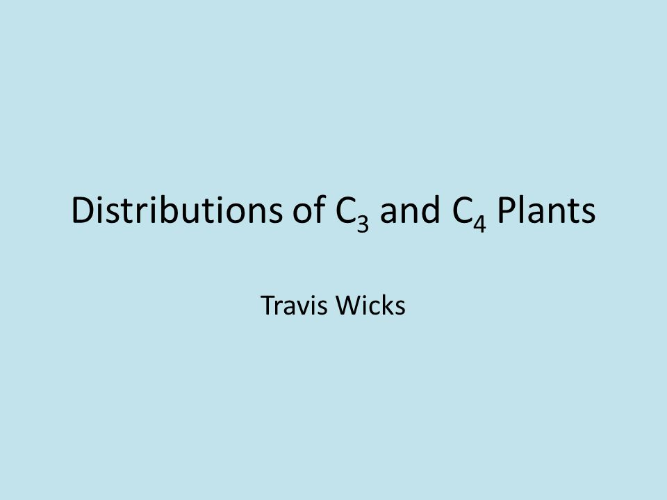 Distributions of C 3 and C 4 Plants Travis Wicks