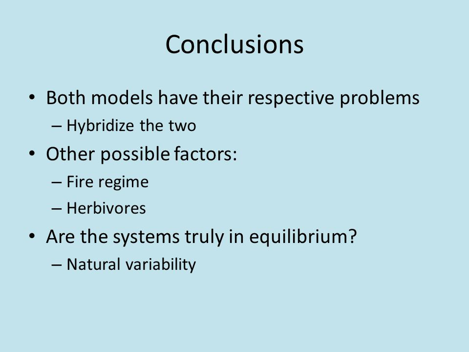 Conclusions Both models have their respective problems – Hybridize the two Other possible factors: – Fire regime – Herbivores Are the systems truly in equilibrium.