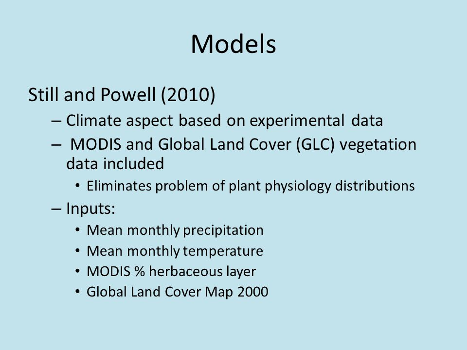 Models Still and Powell (2010) – Climate aspect based on experimental data – MODIS and Global Land Cover (GLC) vegetation data included Eliminates problem of plant physiology distributions – Inputs: Mean monthly precipitation Mean monthly temperature MODIS % herbaceous layer Global Land Cover Map 2000