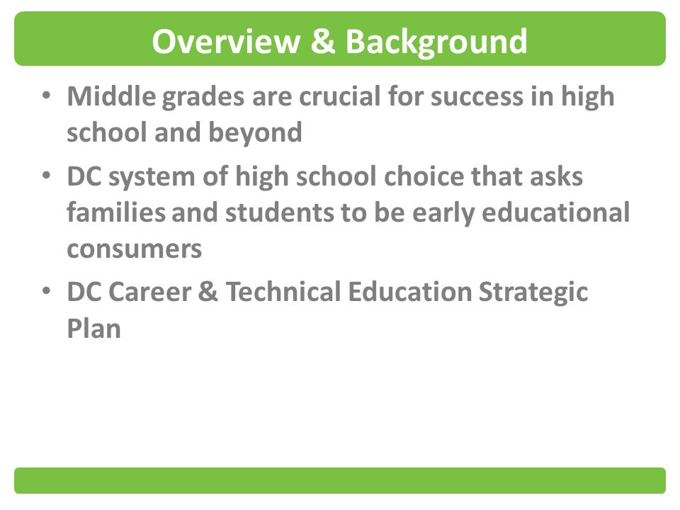 Overview & Background Middle grades are crucial for success in high school and beyond DC system of high school choice that asks families and students