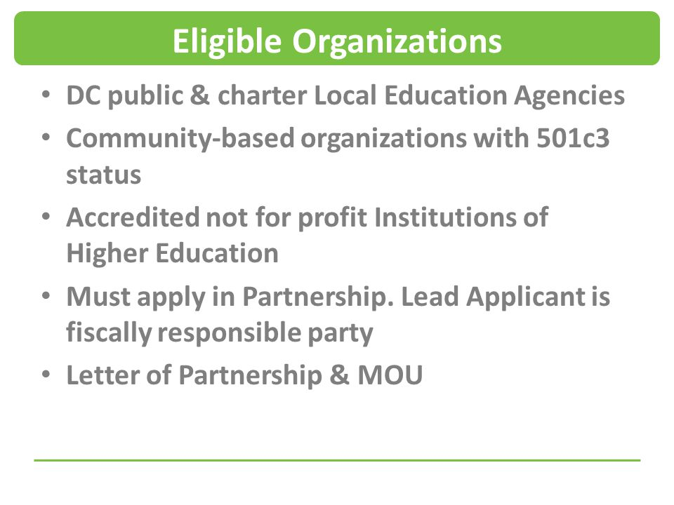 Eligible Organizations DC public & charter Local Education Agencies Community-based organizations with 501c3 status Accredited not for profit Institutions of Higher Education Must apply in Partnership.