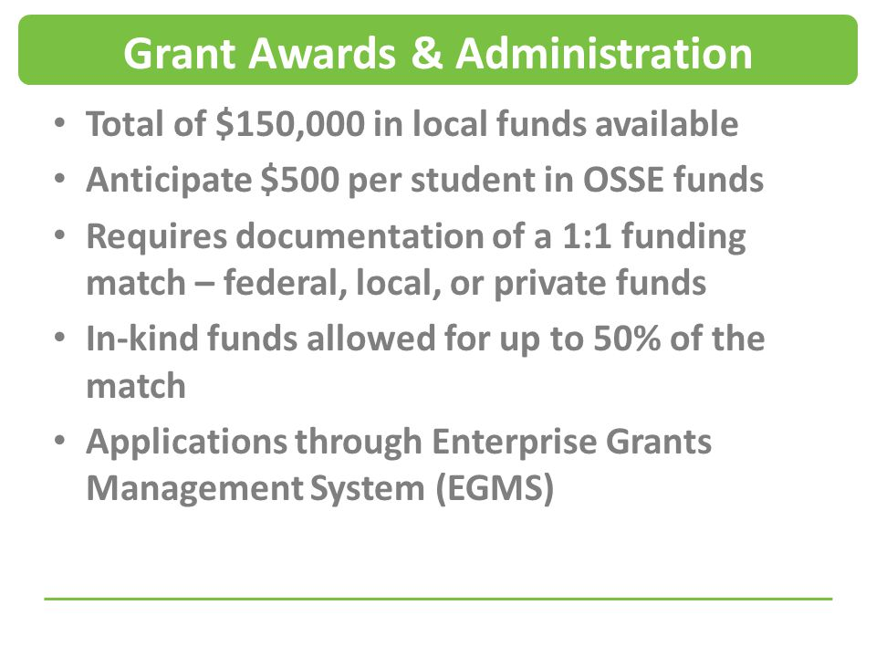 Grant Awards & Administration Total of $150,000 in local funds available Anticipate $500 per student in OSSE funds Requires documentation of a 1:1 funding match – federal, local, or private funds In-kind funds allowed for up to 50% of the match Applications through Enterprise Grants Management System (EGMS)