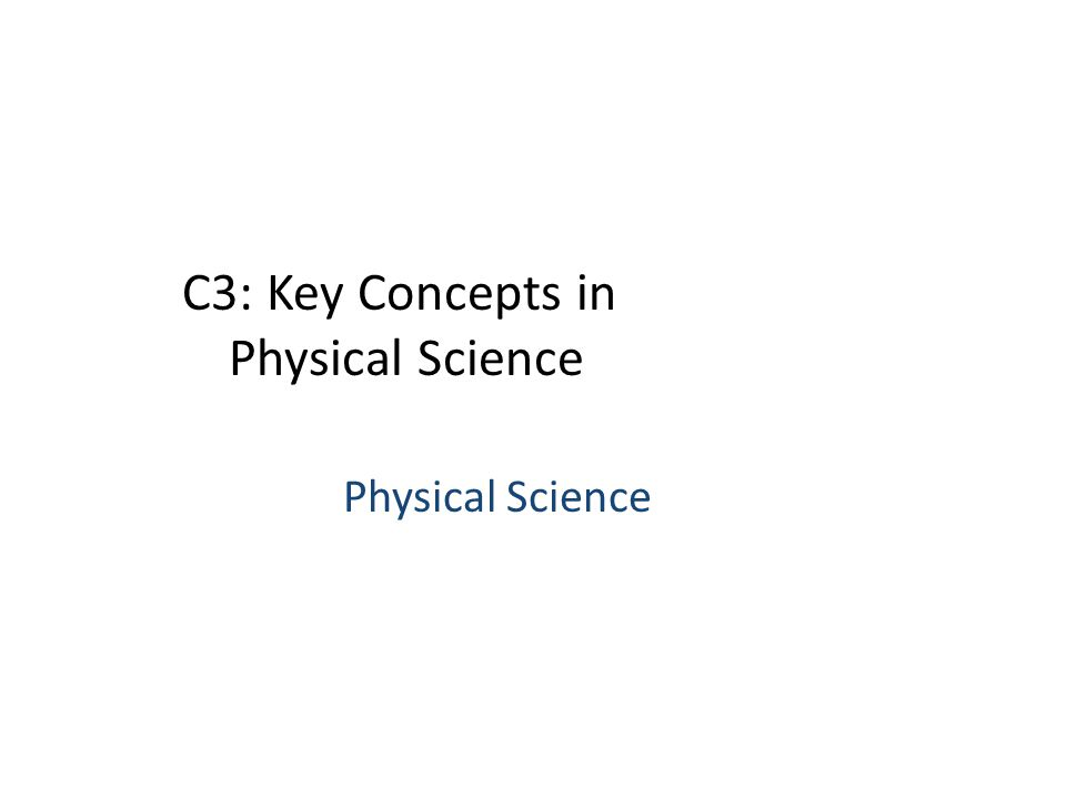 C3: Key Concepts in Physical Science Physical Science