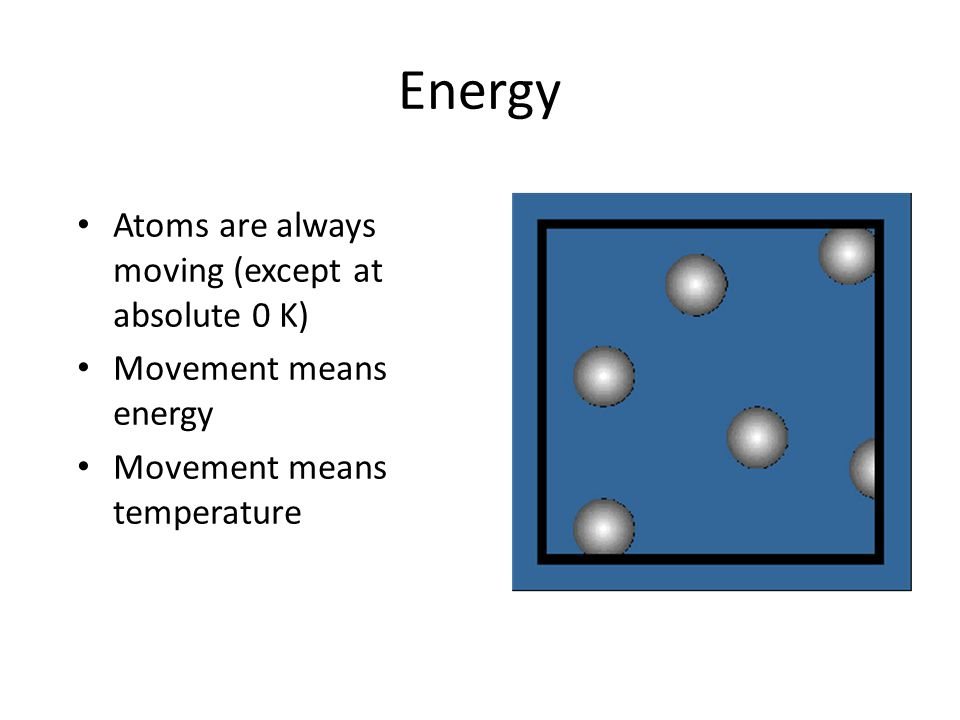 Energy Atoms are alwaysmoving (except atabsolute 0 K) Movement meansenergy Movement meanstemperature