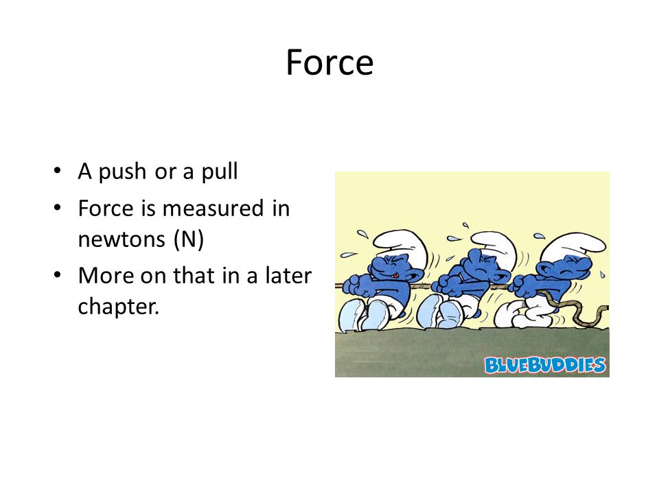 Force A push or a pull Force is measured innewtons (N) More on that in a laterchapter.