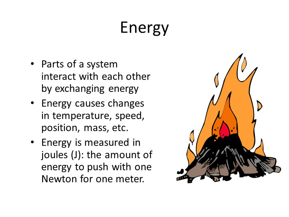 Energy Parts of a systeminteract with each otherby exchanging energy Energy causes changesin temperature, speed,position, mass, etc. Energy is measure