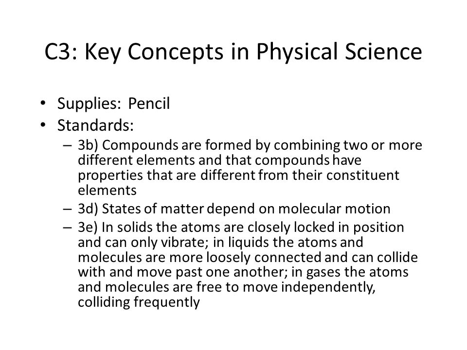C3: Key Concepts in Physical Science Supplies: Pencil Standards: – 3b) Compounds are formed by combining two or more different elements and that compo