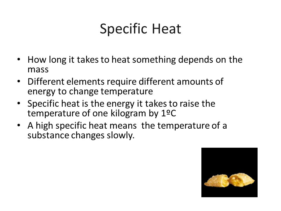 Specific Heat How long it takes to heat something depends on the mass Different elements require different amounts of energy to change temperature Spe