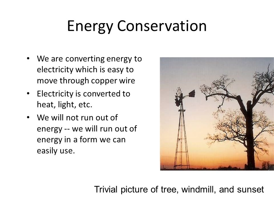 Energy Conservation We are converting energy toelectricity which is easy tomove through copper wire Electricity is converted toheat, light, etc.