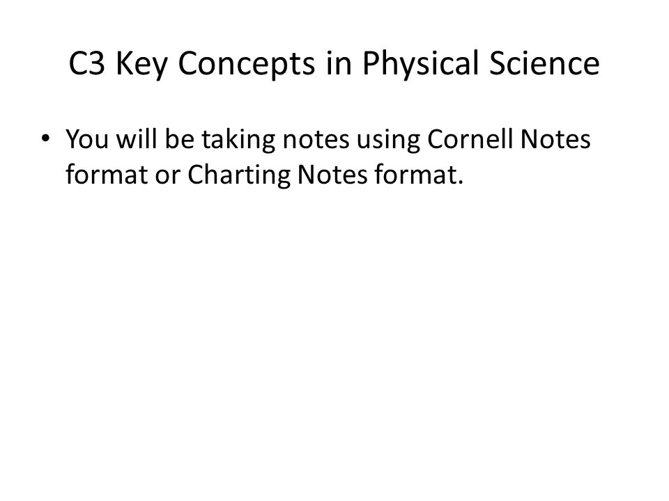 C3 Key Concepts in Physical Science You will be taking notes using Cornell Notes format or Charting Notes format.