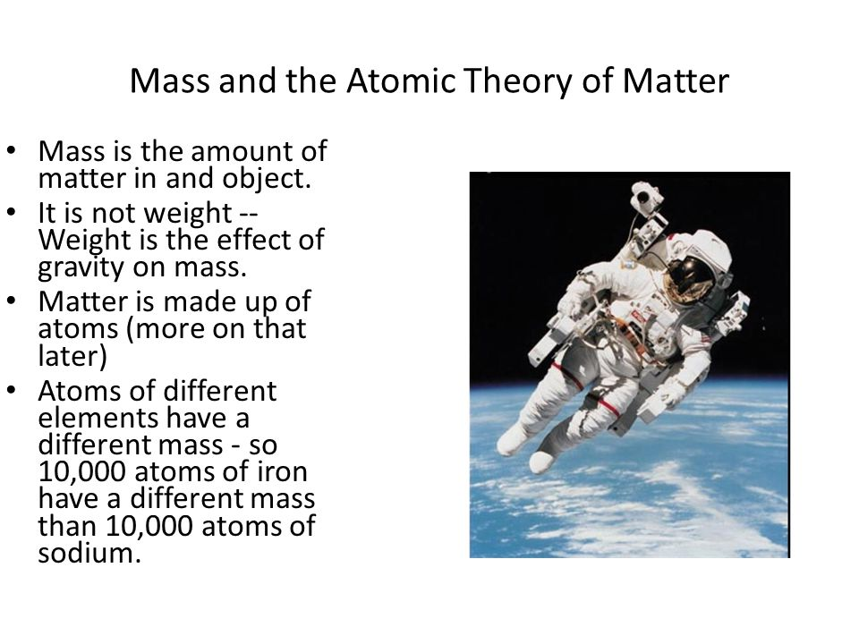 Mass and the Atomic Theory of Matter Mass is the amount of matter in and object. It is not weight -- Weight is the effect of gravity on mass. Matter i