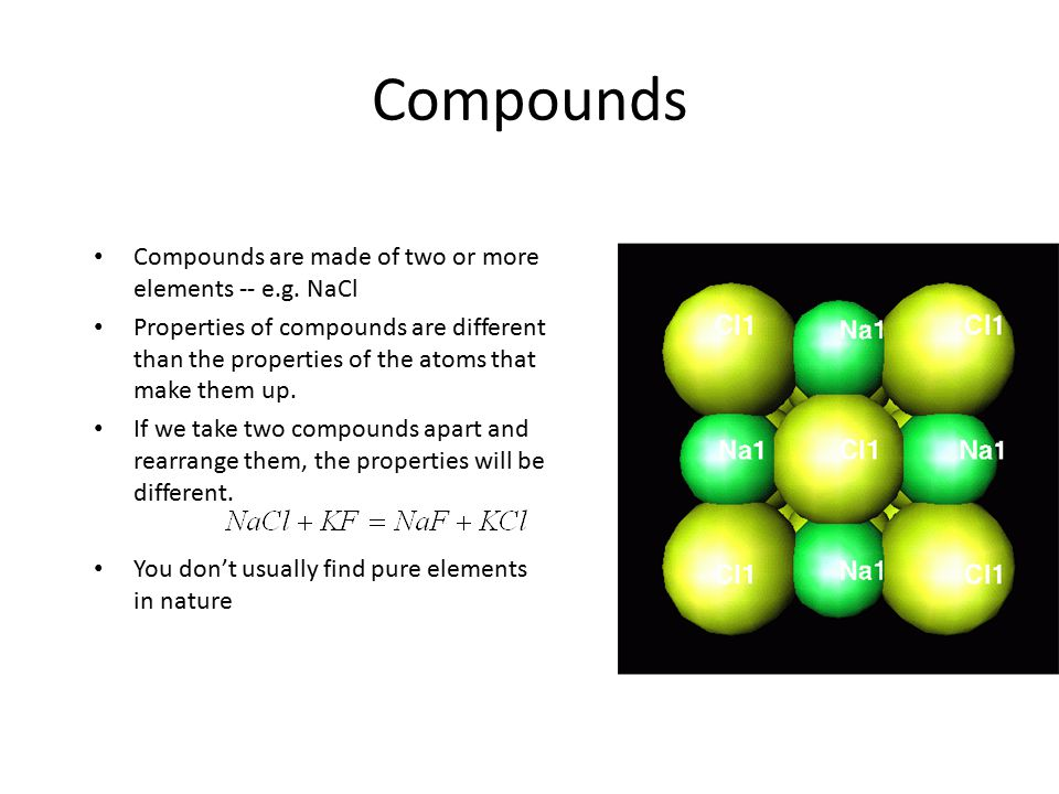 Compounds Compounds are made of two or moreelements -- e.g. NaCl Properties of compounds are differentthan the properties of the atoms thatmake them u