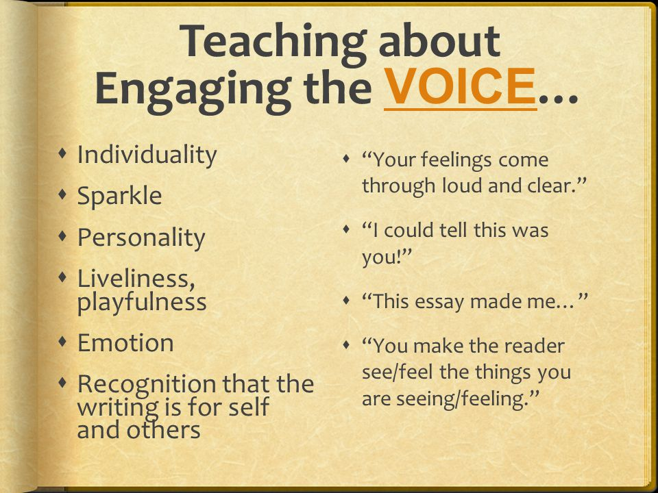 Teaching about Engaging the VOICE … VOICE  Individuality  Sparkle  Personality  Liveliness, playfulness  Emotion  Recognition that the writing is for self and others  Your feelings come through loud and clear.  I could tell this was you!  This essay made me…  You make the reader see/feel the things you are seeing/feeling.