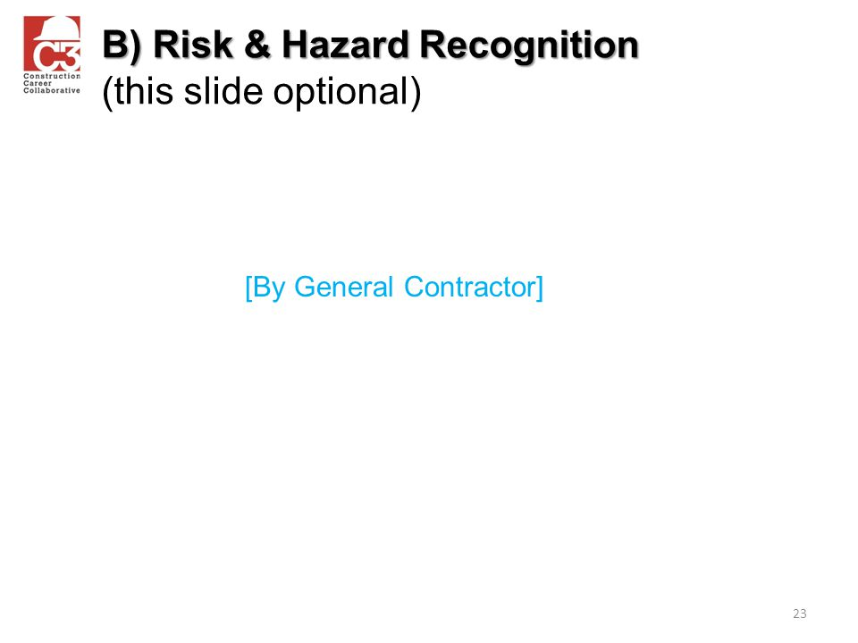 B) Risk & Hazard Recognition B) Risk & Hazard Recognition (this slide optional) 23 [By General Contractor]