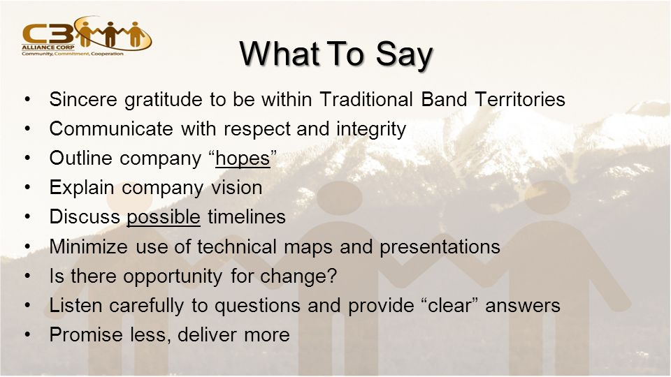 What To Say Sincere gratitude to be within Traditional Band Territories Communicate with respect and integrity Outline company hopes Explain company vision Discuss possible timelines Minimize use of technical maps and presentations Is there opportunity for change.