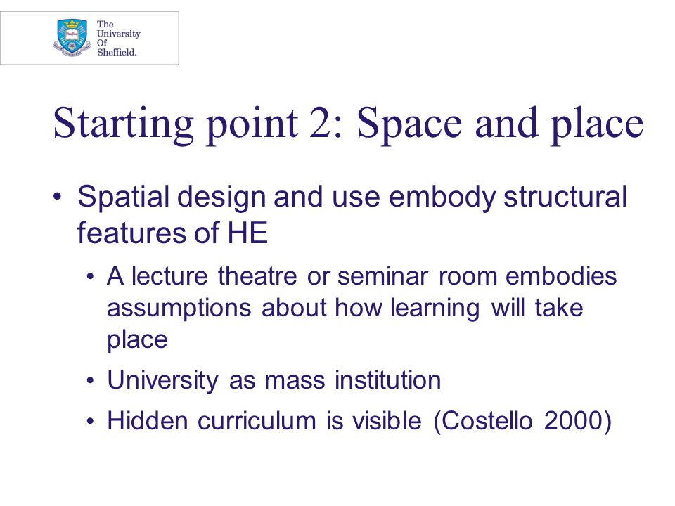 Starting point 2: Space and place Spatial design and use embody structural features of HE A lecture theatre or seminar room embodies assumptions about