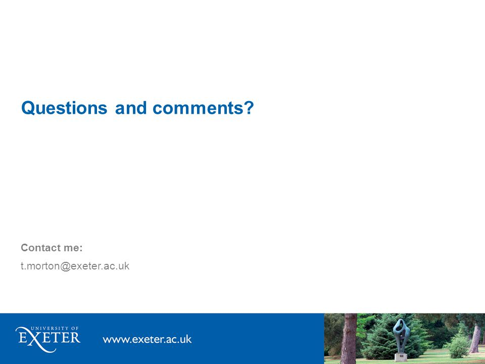 Questions and comments? Contact me: t.morton@exeter.ac.uk