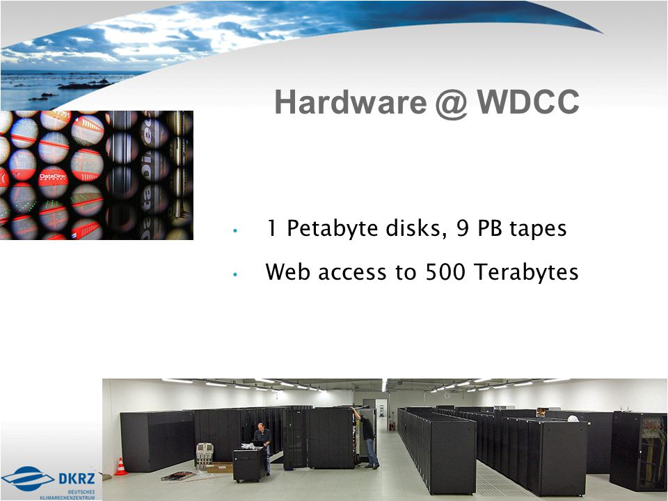 Hardware @ WDCC 1 Petabyte disks, 9 PB tapes Web access to 500 Terabytes