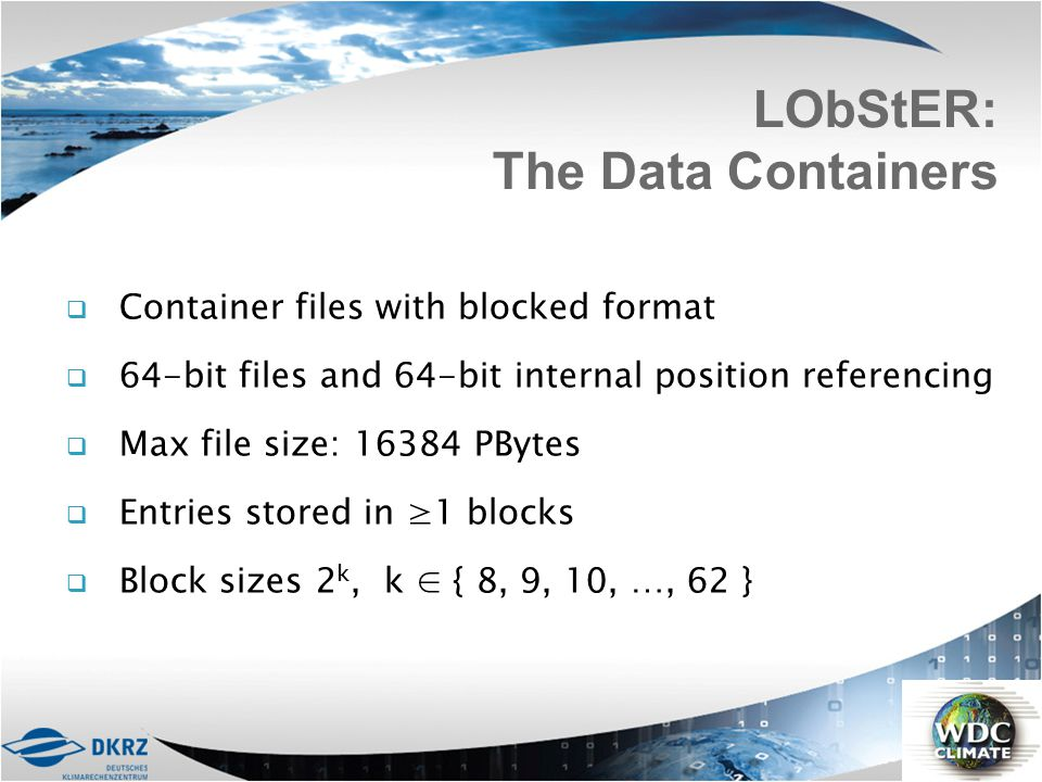  Container files with blocked format  64-bit files and 64-bit internal position referencing  Max file size: 16384 PBytes  Entries stored in ≥1 blo