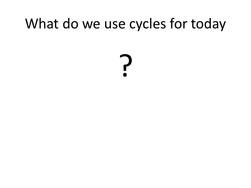 What do we use cycles for today ?