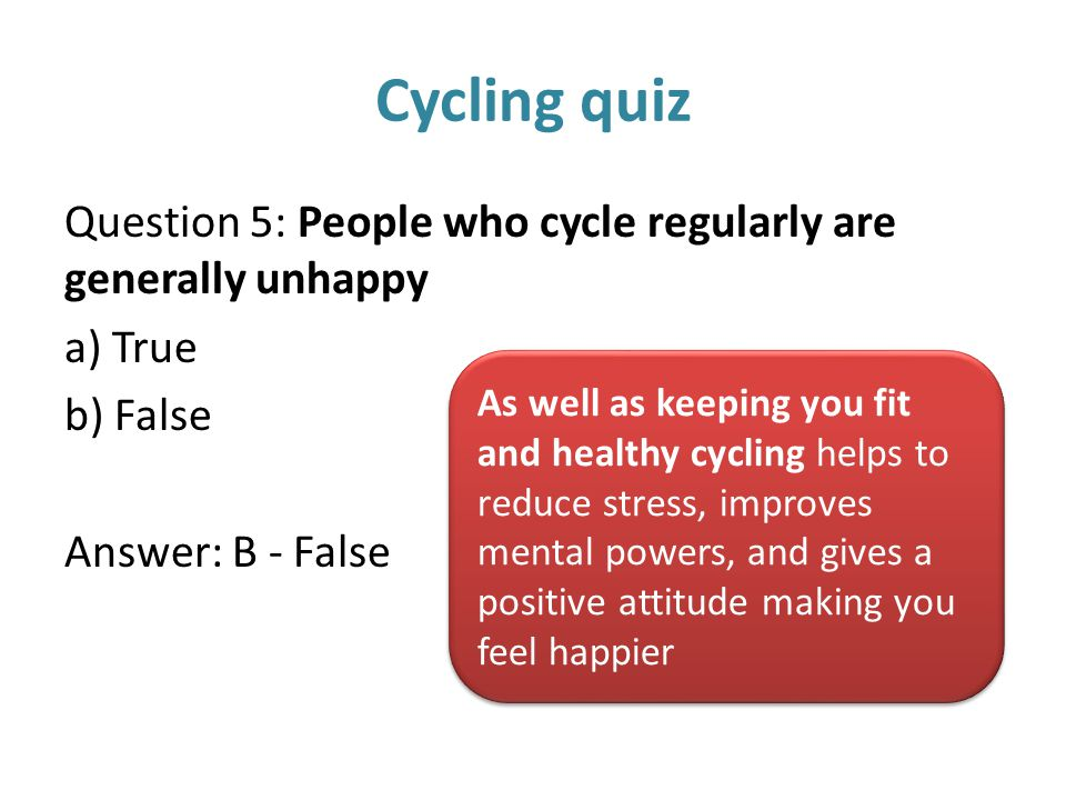 Cycling quiz Question 5: People who cycle regularly are generally unhappy a) True b) False Answer: B - False As well as keeping you fit and healthy cy