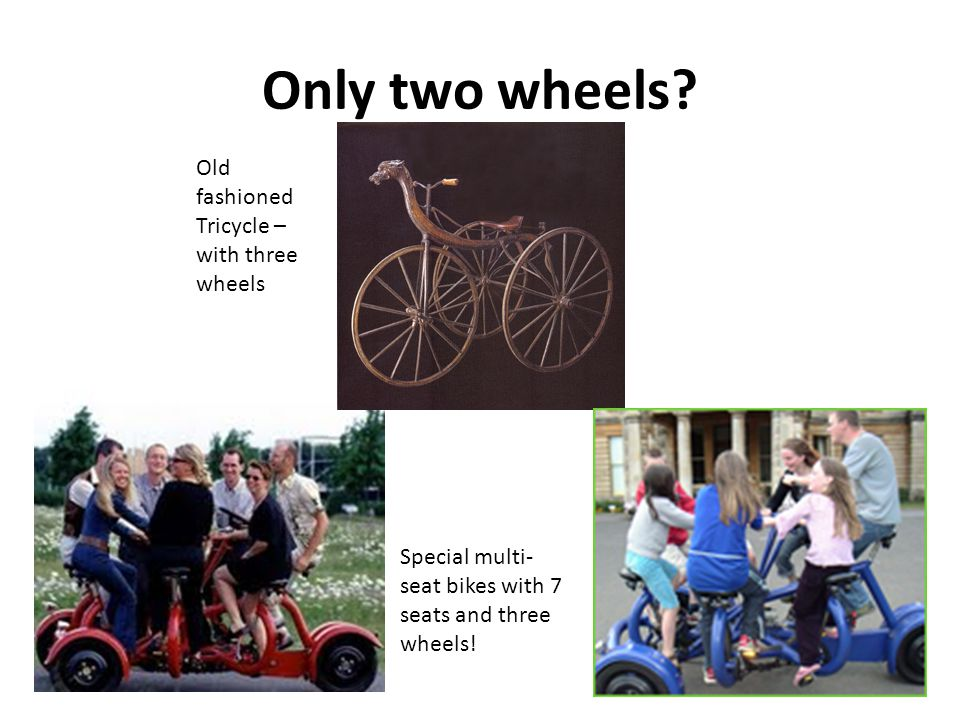 Only two wheels? Old fashioned Tricycle – with three wheels Special multi- seat bikes with 7 seats and three wheels!