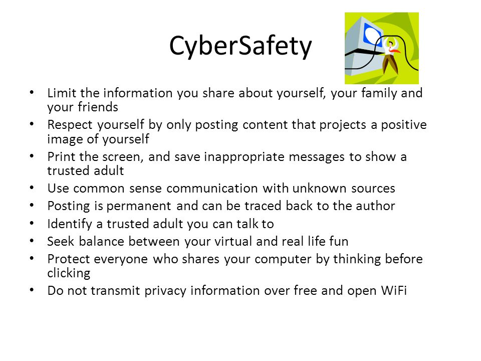 CyberSafety Limit the information you share about yourself, your family and your friends Respect yourself by only posting content that projects a positive image of yourself Print the screen, and save inappropriate messages to show a trusted adult Use common sense communication with unknown sources Posting is permanent and can be traced back to the author Identify a trusted adult you can talk to Seek balance between your virtual and real life fun Protect everyone who shares your computer by thinking before clicking Do not transmit privacy information over free and open WiFi