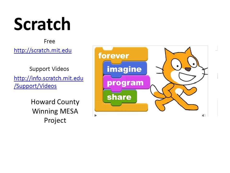 Scratch Free http://scratch.mit.edu Support Videos http://info.scratch.mit.edu /Support/Videos Howard County Winning MESA Project